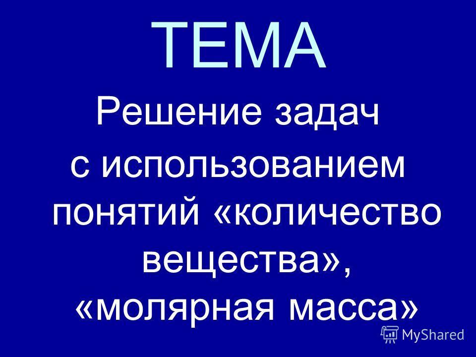 ТЕМА Решение задач с использованием понятий «количество вещества», «молярная масса»