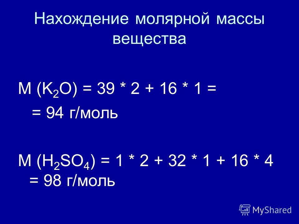 Нахождение молярной массы вещества M (K 2 O) = 39 * 2 + 16 * 1 = = 94 г/моль M (H 2 SO 4 ) = 1 * 2 + 32 * 1 + 16 * 4 = 98 г/моль