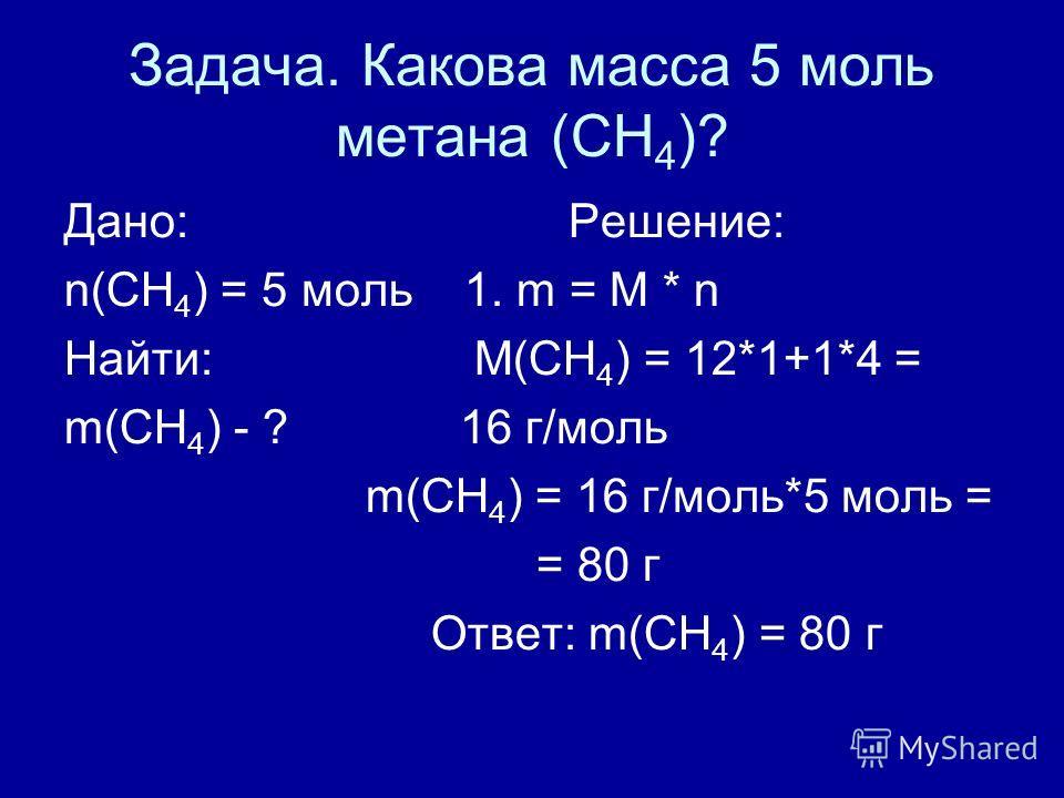 Задача. Какова масса 5 моль метана (СН 4 )? Дано: Решение: n(СН 4 ) = 5 моль 1. m = M * n Найти: М(СН 4 ) = 12*1+1*4 = m(СН 4 ) - ? 16 г/моль m(СН 4 ) = 16 г/моль*5 моль = = 80 г Ответ: m(СН 4 ) = 80 г