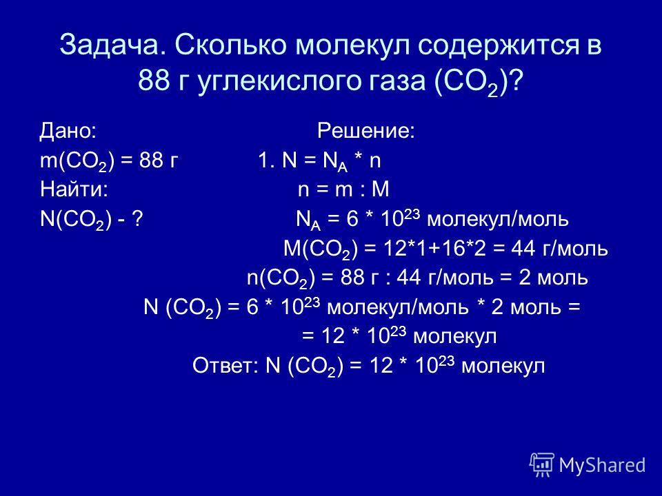 Задача. Сколько молекул содержится в 88 г углекислого газа (CO 2 )? Дано: Решение: m(CO 2 ) = 88 г 1. N = N A * n Найти: n = m : M N(CO 2 ) - ? N A = 6 * 10 23 молекул/моль М(CO 2 ) = 12*1+16*2 = 44 г/моль n(CO 2 ) = 88 г : 44 г/моль = 2 моль N (CO 2