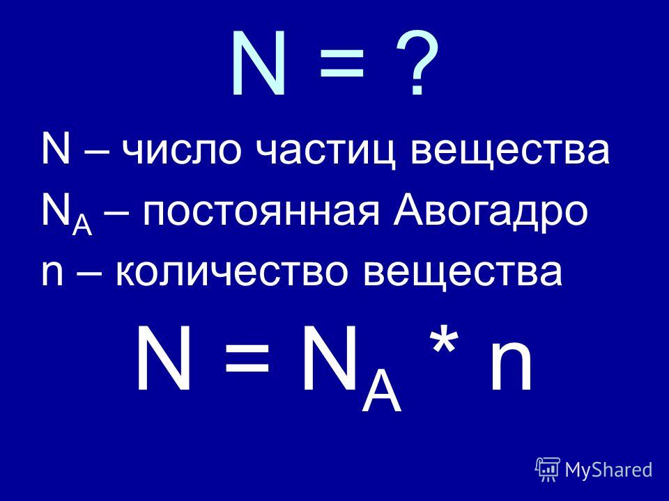 N = ? N – число частиц вещества N A – постоянная Авогадро n – количество вещества N = N A * n
