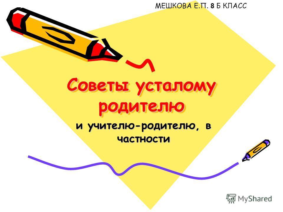 Советы усталому родителю и учителю-родителю, в частности МЕШКОВА Е.П. 8 Б КЛАСС