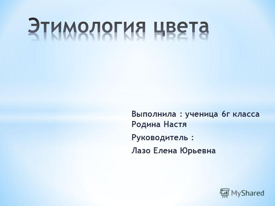 Выполнила : ученица 6г класса Родина Настя Руководитель : Лазо Елена Юрьевна
