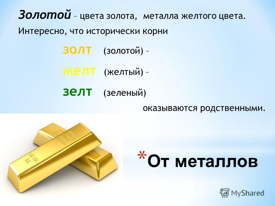 * От металлов Золотой – цвета золота, металла желтого цвета. Интересно, что исторически корни золт (золотой) – желт (желтый) – зелт (зеленый) оказываются родственными.