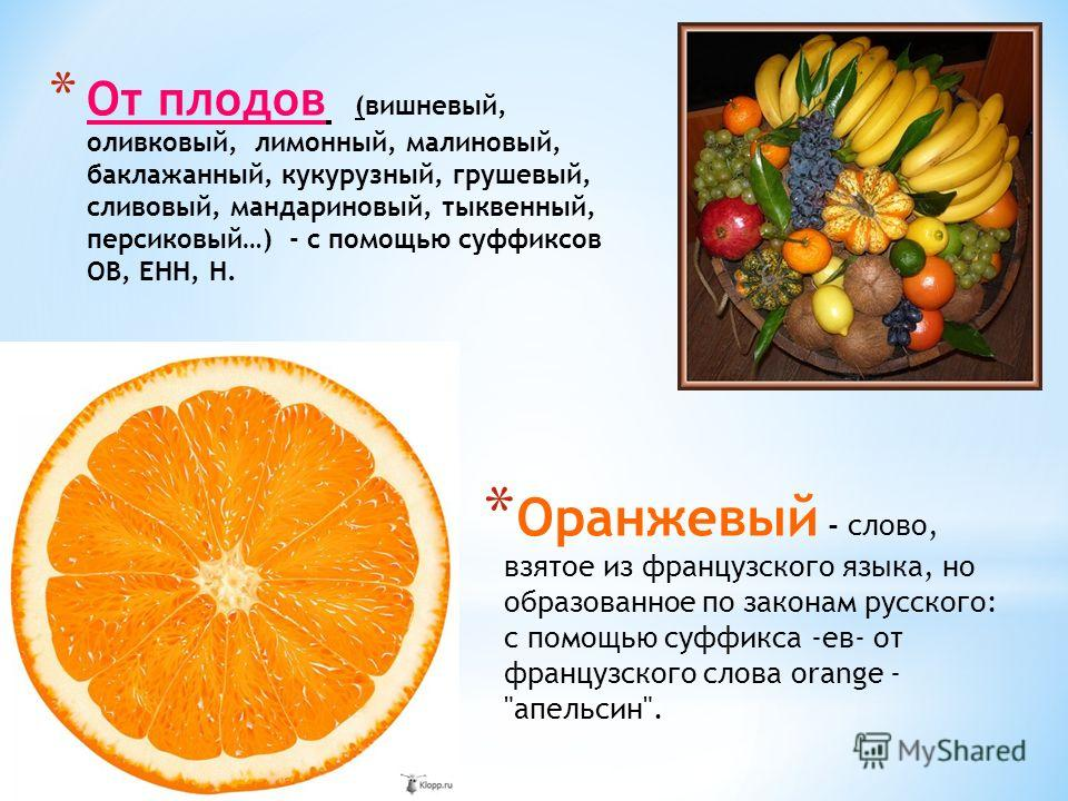 * От плодов (вишневый, оливковый, лимонный, малиновый, баклажанный, кукурузный, грушевый, сливовый, мандариновый, тыквенный, персиковый…) - с помощью суффиксов ОВ, ЕНН, Н. * Оранжевый - слово, взятое из французского языка, но образованное по законам