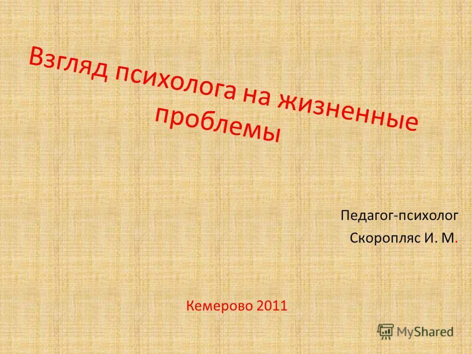 Взгляд психолога на жизненные проблемы Педагог-психолог Скоропляс И. М. Кемерово 2011