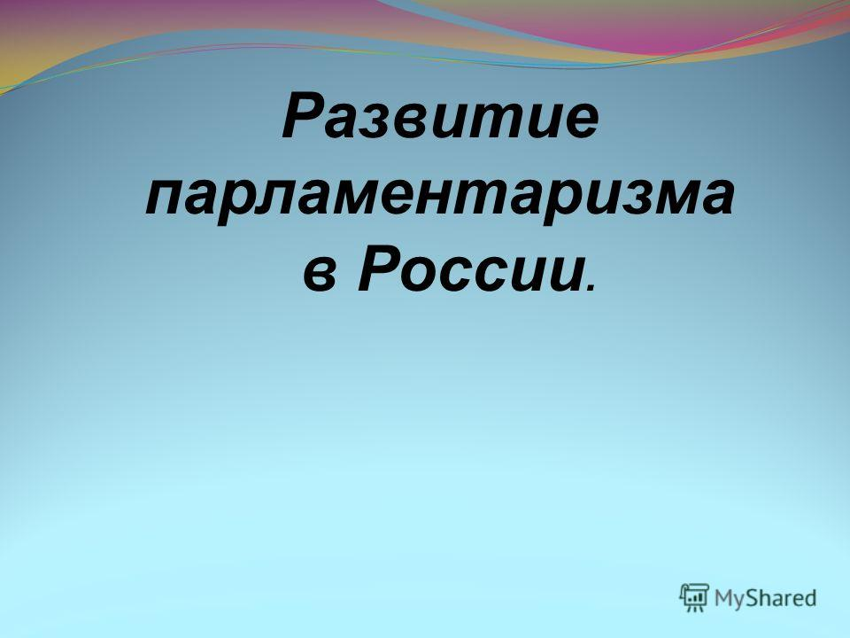 Развитие парламентаризма в России.