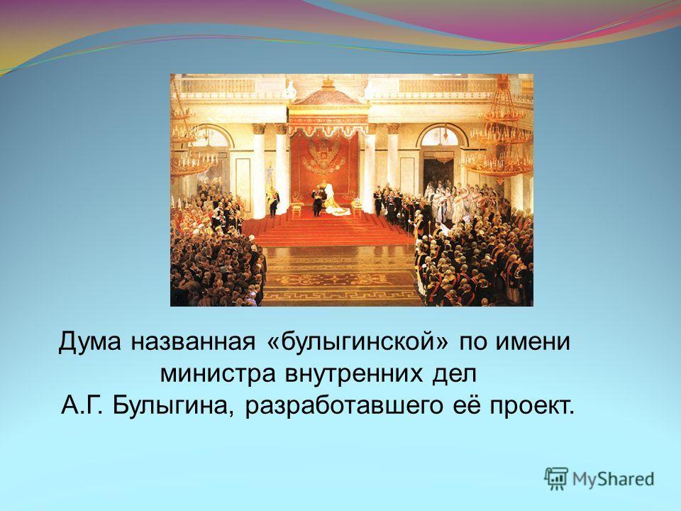 Дума названная «булыгинской» по имени министра внутренних дел А.Г. Булыгина, разработавшего её проект.