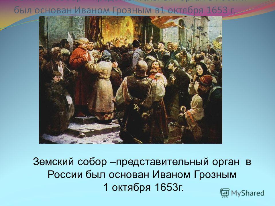 Земский собор –представительный орган в России был основан Иваном Грозным 1 октября 1653г. Земский собор – представительный орган в России был основан Иваном Грозным в1 октября 1653 г.