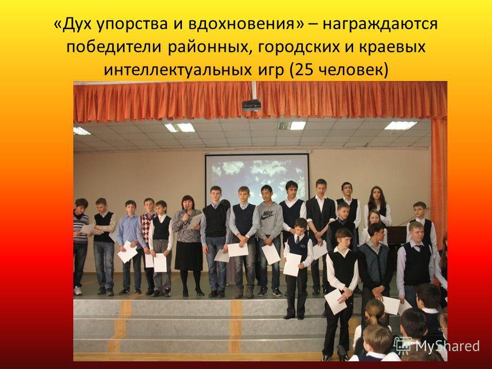«Дух упорства и вдохновения» – награждаются победители районных, городских и краевых интеллектуальных игр (25 человек)
