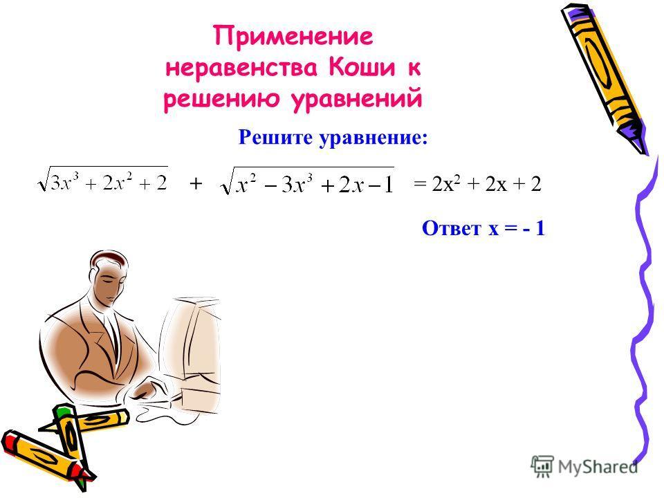 Применение неравенства Коши к решению уравнений + = 2х 2 + 2х + 2 Ответ х = - 1 Решите уравнение:
