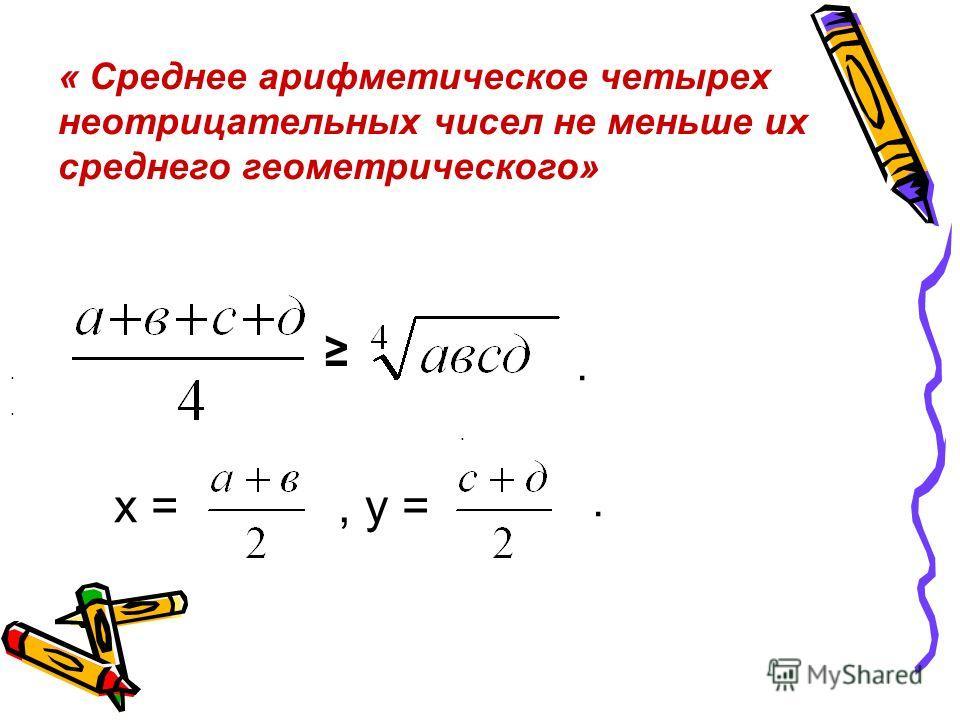 « Среднее арифметическое четырех неотрицательных чисел не меньше их среднего геометрического»... х =, у =..