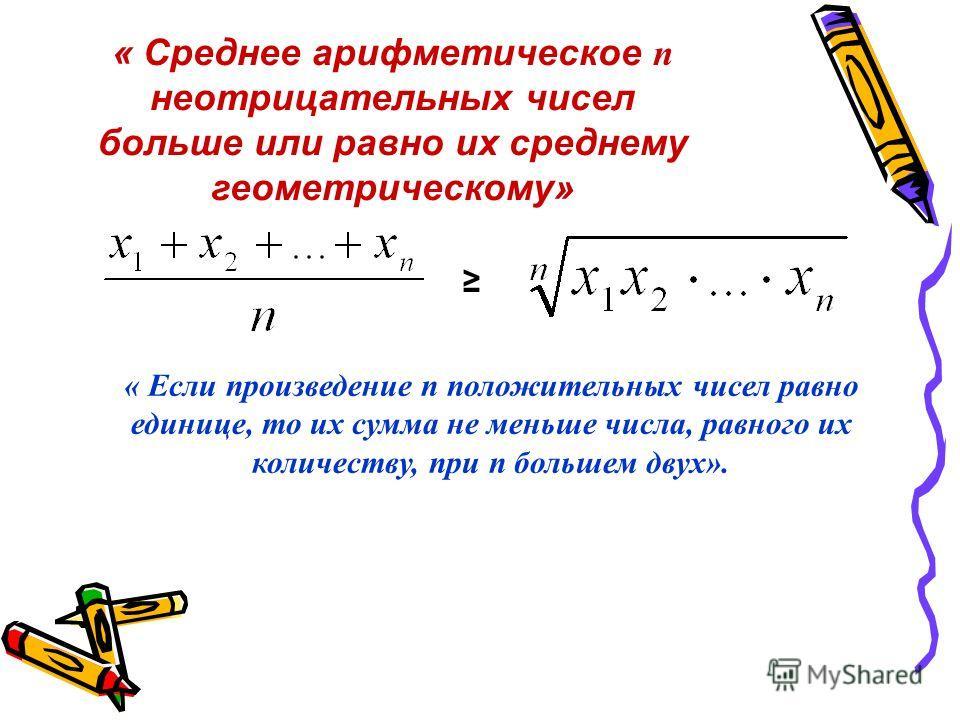 « Cреднее арифметическое п неотрицательных чисел больше или равно их среднему геометрическому» « Если произведение п положительных чисел равно единице, то их сумма не меньше числа, равного их количеству, при п большем двух».