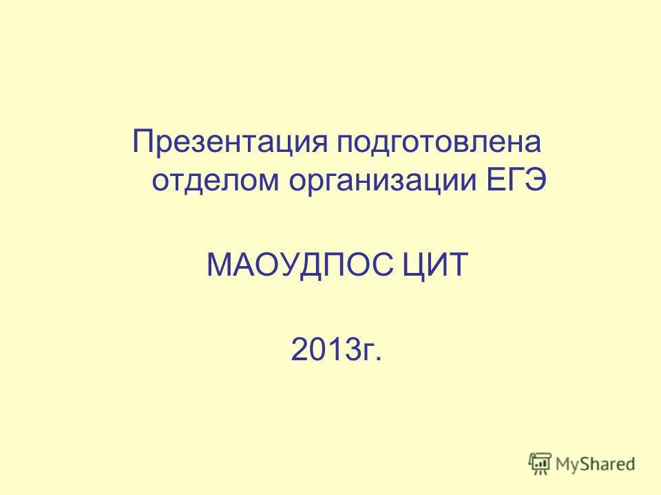 Презентация подготовлена отделом организации ЕГЭ МАОУДПОС ЦИТ 2013г.