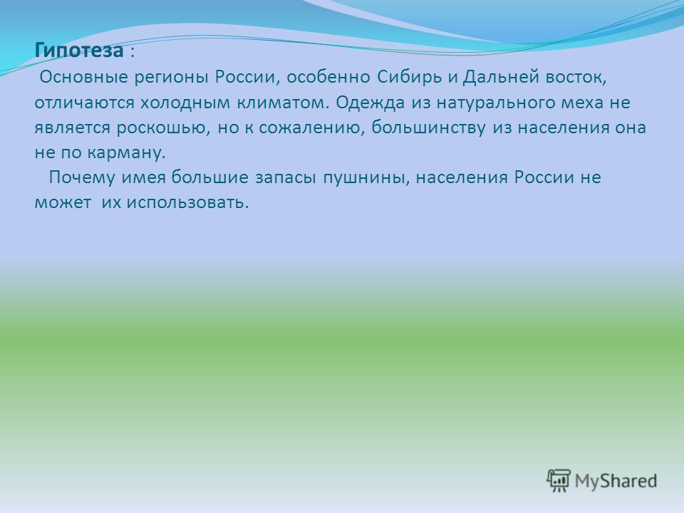 Гипотеза : Основные регионы России, особенно Сибирь и Дальней восток, отличаются холодным климатом. Одежда из натурального меха не является роскошью, но к сожалению, большинству из населения она не по карману. Почему имея большие запасы пушнины, насе