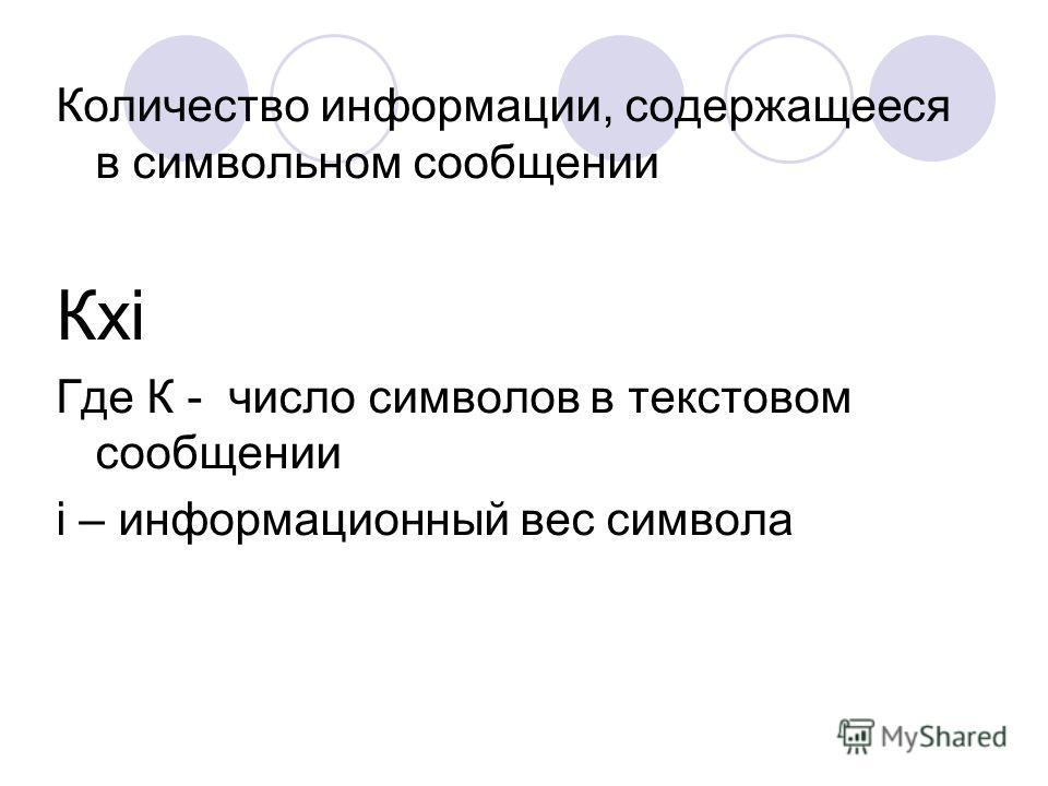 Количество информации, содержащееся в символьном сообщении Кхi Где К - число символов в текстовом сообщении i – информационный вес символа