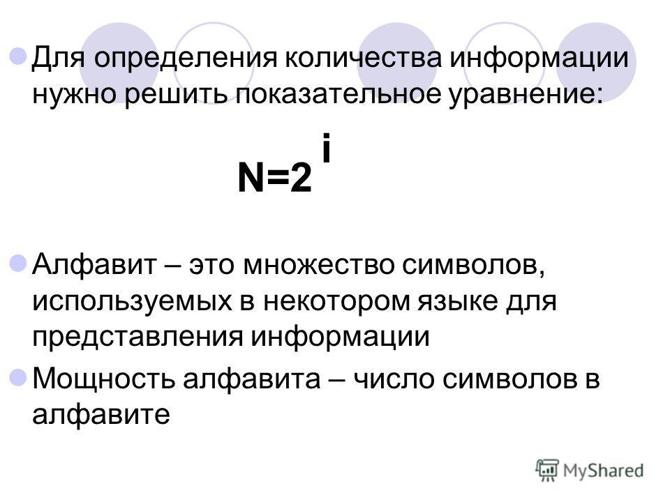 Для определения количества информации нужно решить показательное уравнение: Алфавит – это множество символов, используемых в некотором языке для представления информации Мощность алфавита – число символов в алфавите N=2 i