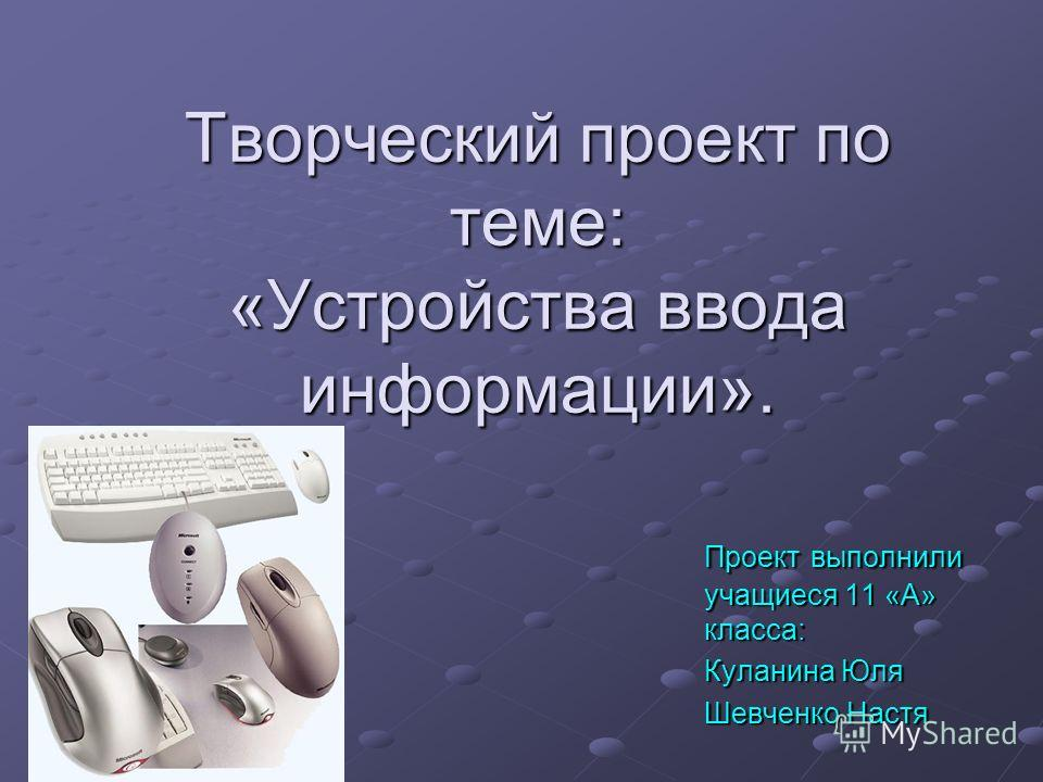 Творческий проект по теме: «Устройства ввода информации». Проект выполнили учащиеся 11 «А» класса: Куланина Юля Шевченко Настя