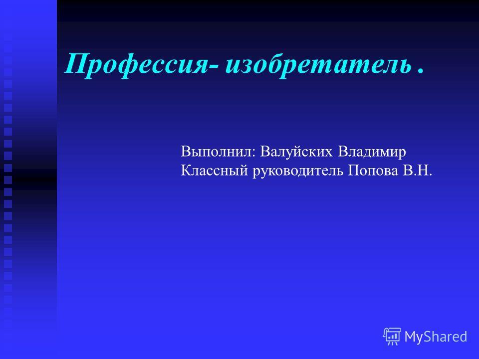 Профессия- изобретатель. Выполнил: Валуйских Владимир Классный руководитель Попова В.Н.