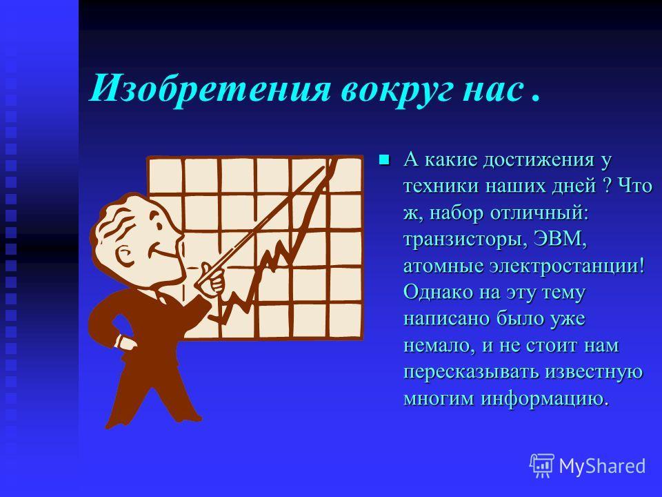 Изобретения вокруг нас. А какие достижения у техники наших дней ? Что ж, набор отличный: транзисторы, ЭВМ, атомные электростанции! Однако на эту тему написано было уже немало, и не стоит нам пересказывать известную многим информацию.