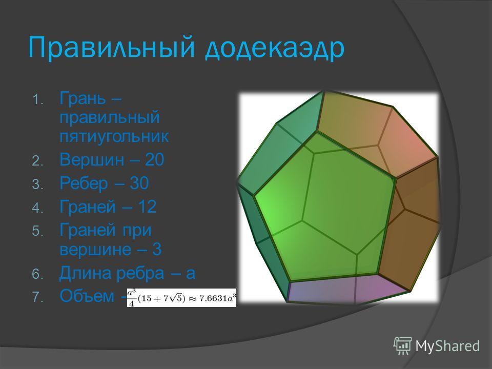 Правильный додекаэдр 1. Грань – правильный пятиугольник 2. Вершин – 20 3. Ребер – 30 4. Граней – 12 5. Граней при вершине – 3 6. Длина ребра – a 7. Объем -