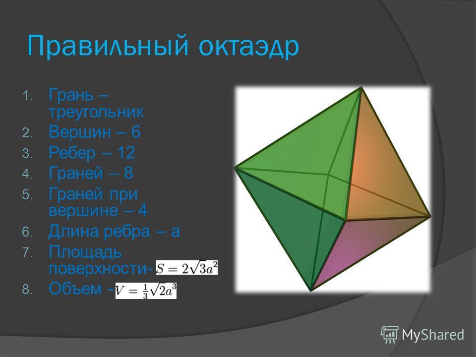 Правильный октаэдр 1. Грань – треугольник 2. Вершин – 6 3. Ребер – 12 4. Граней – 8 5. Граней при вершине – 4 6. Длина ребра – a 7. Площадь поверхности- 8. Объем -