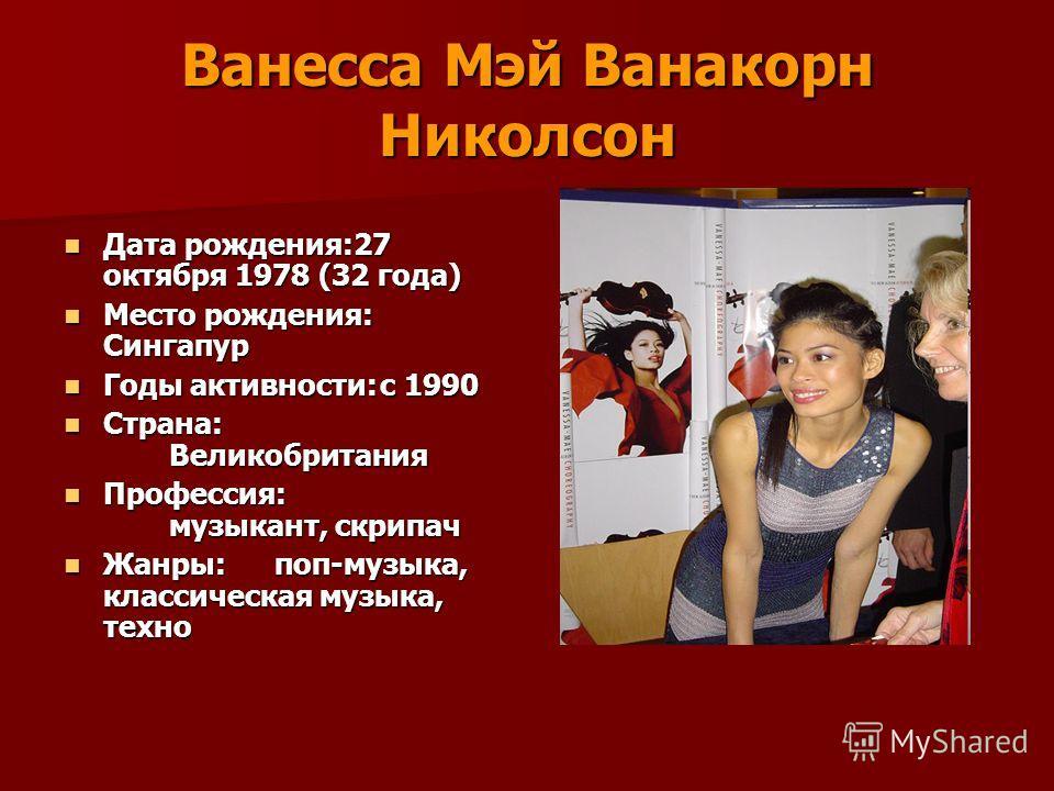 Ванесса Мэй Ванакорн Николсон Дата рождения:27 октября 1978 (32 года) Дата рождения:27 октября 1978 (32 года) Место рождения: Сингапур Место рождения: Сингапур Годы активности:с 1990 Годы активности:с 1990 Страна: Великобритания Страна: Великобритани