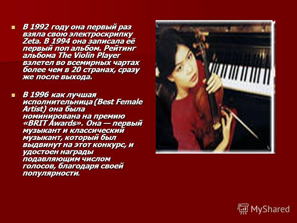 В 1992 году она первый раз взяла свою электроскрипку Zeta. В 1994 она записала её первый поп альбом. Рейтинг альбома The Violin Player взлетел во всемирных чартах более чем в 20 странах, сразу же после выхода. В 1992 году она первый раз взяла свою эл