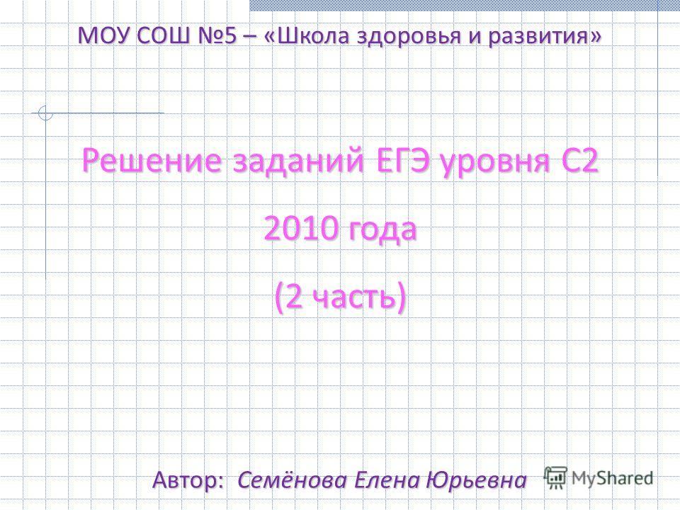 Решение заданий ЕГЭ уровня С2 2010 года (2 часть) МОУ СОШ 5 – «Школа здоровья и развития» Автор: Семёнова Елена Юрьевна