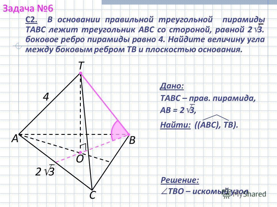 В Задача 6 А С Т Решение: ТВО – искомый угол О 2 3 С2. В основании правильной треугольной пирамиды ТABC лежит треугольник АВС со стороной, равной 2 3. боковое ребро пирамиды равно 4. Найдите величину угла между боковым ребром ТВ и плоскостью основани