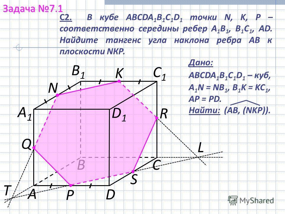 В S Задача 7.1 С А1А1 С1С1 D1D1 N P D В1В1 K А Q R Дано: ABCDA 1 B 1 C 1 D 1 – куб, A 1 N = NB 1, B 1 K = KC 1, AP = PD. Найти: (AB, (NKP)). T L С2. В кубе ABCDA 1 B 1 C 1 D 1 точки N, K, P – соответственно середины ребер A 1 B 1, В 1 С 1, АD. Найдит