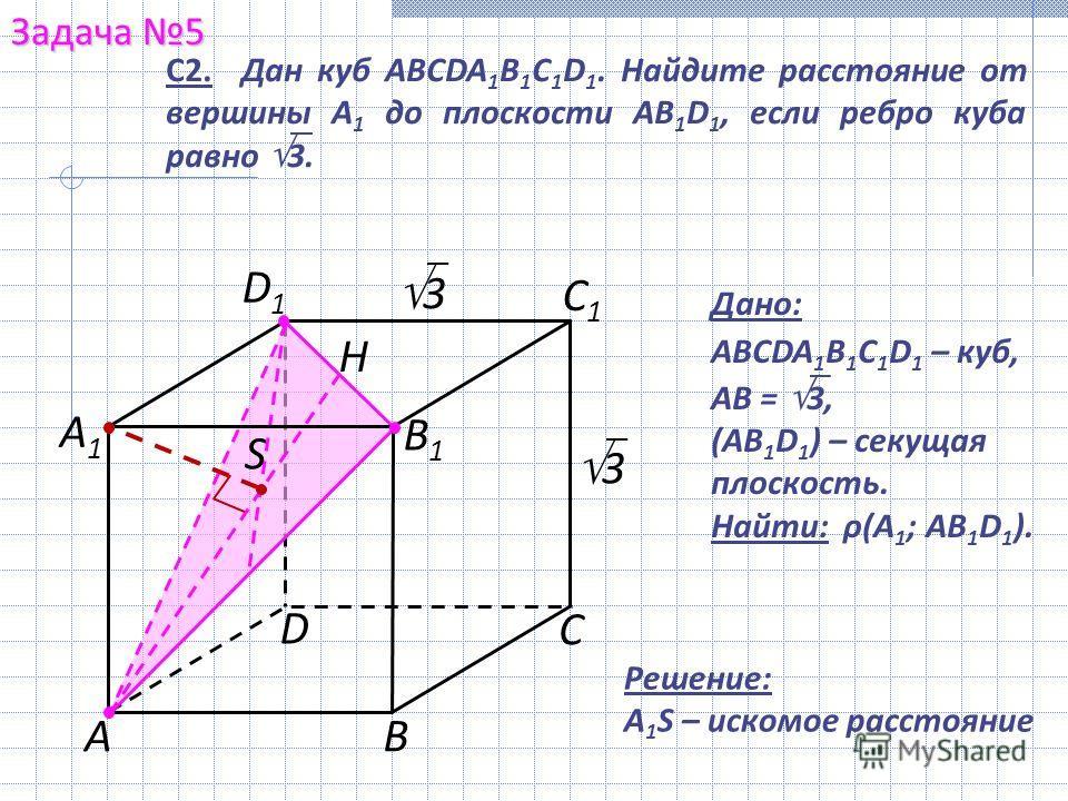 Задача 5 А С В D А1А1 С1С1 В1В1 D1D1 С2. Дан куб ABCDA 1 B 1 C 1 D 1. Найдите расстояние от вершины А 1 до плоскости AB 1 D 1, если ребро куба равно 3. 3 3 S Дано: ABCDA 1 B 1 C 1 D 1 – куб, AB = 3, (AB 1 D 1 ) – секущая плоскость. Найти: ρ(A 1 ; AB