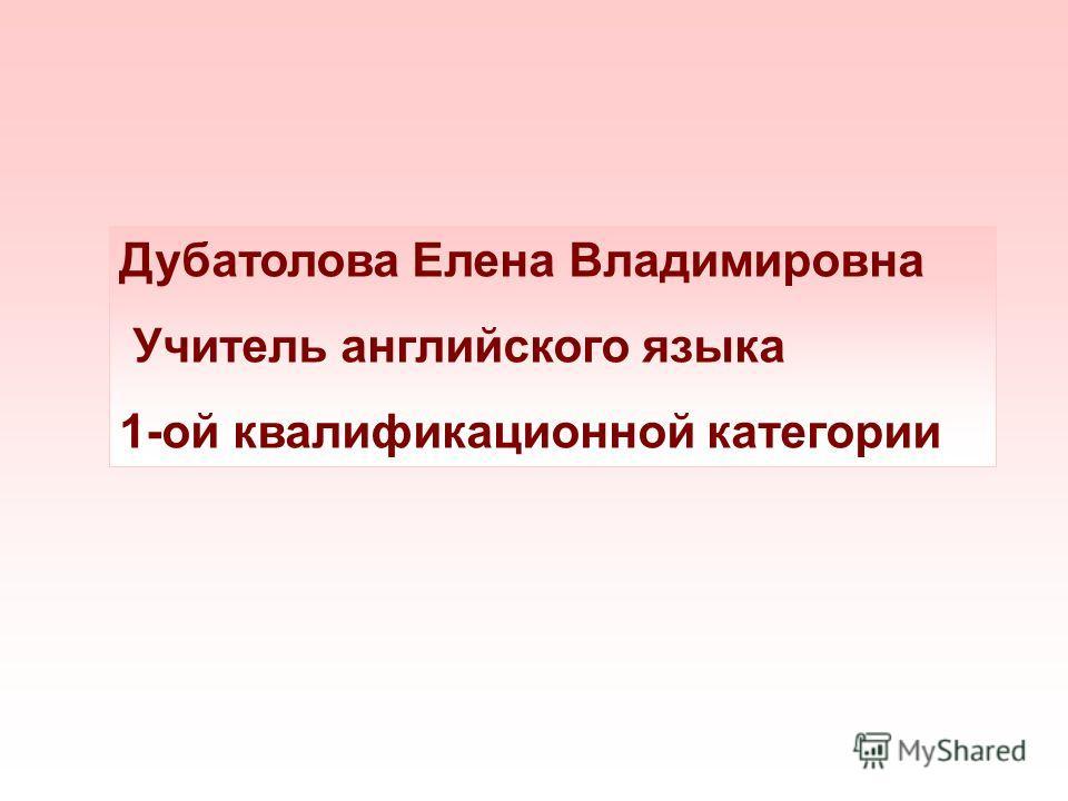Дубатолова Елена Владимировна Учитель английского языка 1-ой квалификационной категории