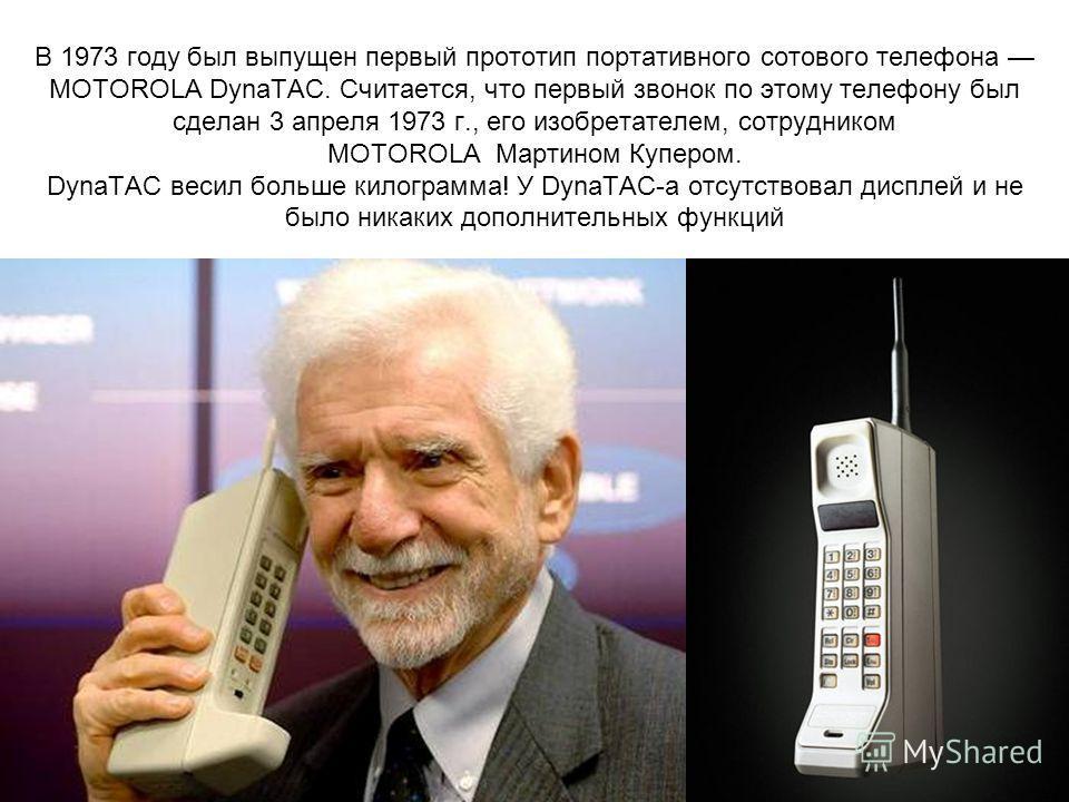 В 1973 году был выпущен первый прототип портативного сотового телефона MOTOROLA DynaTAC. Считается, что первый звонок по этому телефону был сделан 3 апреля 1973 г., его изобретателем, сотрудником MOTOROLA Мартином Купером. DynaTAC весил больше килогр