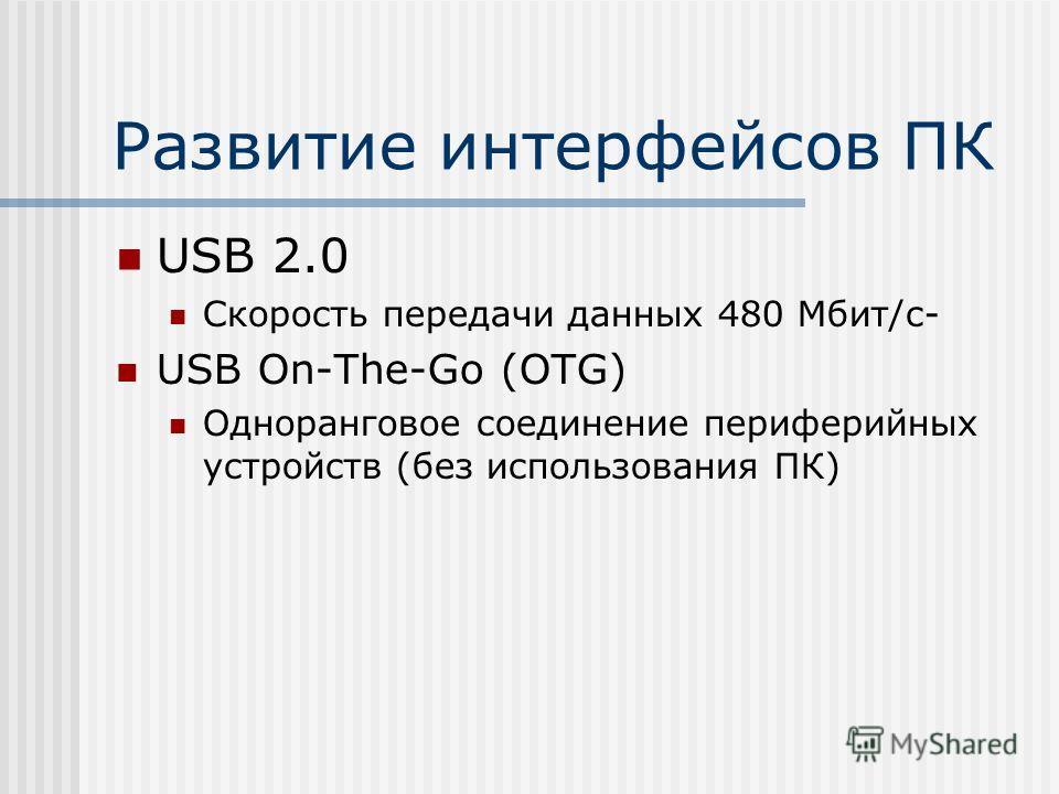 Развитие интерфейсов ПК USB 2.0 Скорость передачи данных 480 Мбит/с- USB On-The-Go (OTG) Одноранговое соединение периферийных устройств (без использования ПК)