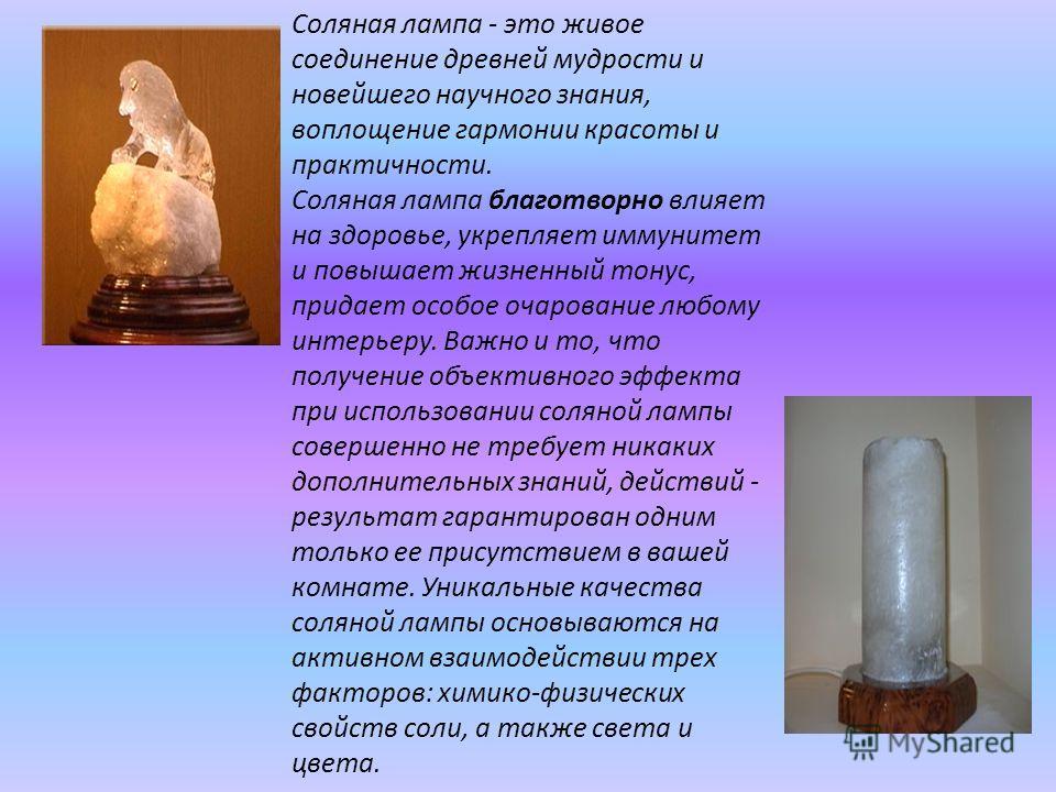 Соляная лампа - это живое соединение древней мудрости и новейшего научного знания, воплощение гармонии красоты и практичности. Соляная лампа благотворно влияет на здоровье, укрепляет иммунитет и повышает жизненный тонус, придает особое очарование люб