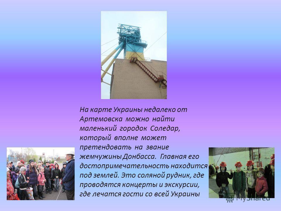 На карте Украины недалеко от Артемовска можно найти маленький городок Соледар, который вполне может претендовать на звание жемчужины Донбасса. Главная его достопримечательность находится под землей. Это соляной рудник, где проводятся концерты и экску