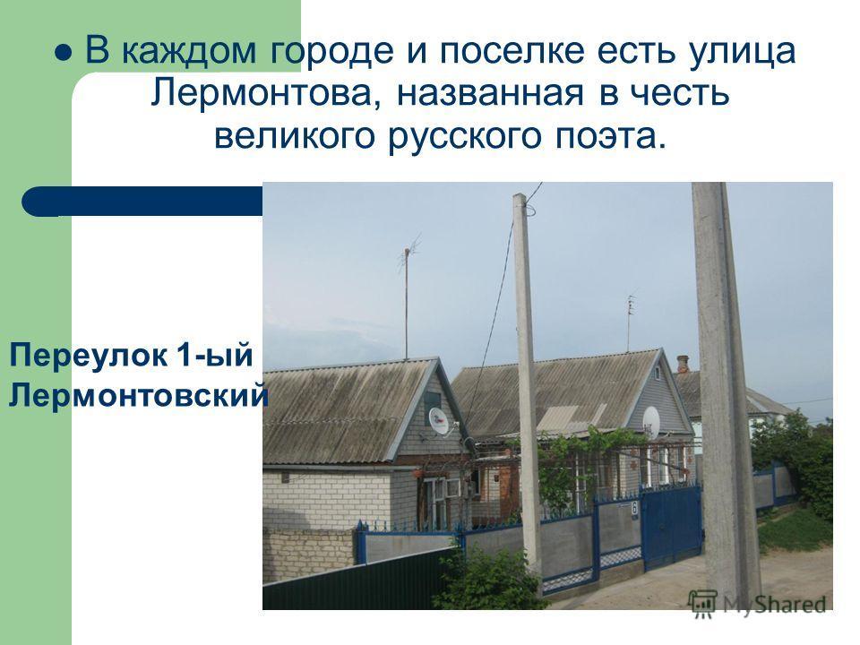 В каждом городе и поселке есть улица Лермонтова, названная в честь великого русского поэта. Переулок 1-ый Лермонтовский