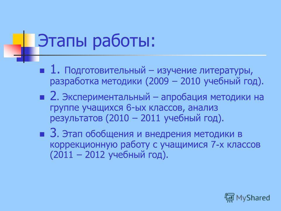 Этапы работы: 1. Подготовительный – изучение литературы, разработка методики (2009 – 2010 учебный год). 2. Экспериментальный – апробация методики на группе учащихся 6 -ых классов, анализ результатов (2010 – 2011 учебный год). 3. Этап обобщения и внед