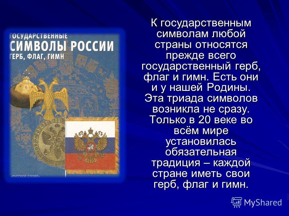 К государственным символам любой страны относятся прежде всего государственный герб, флаг и гимн. Есть они и у нашей Родины. Эта триада символов возникла не сразу. Только в 20 веке во всём мире установилась обязательная традиция – каждой стране иметь