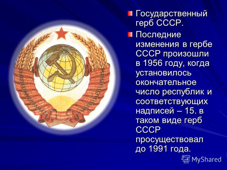 Государственный герб СССР. Последние изменения в гербе СССР произошли в 1956 году, когда установилось окончательное число республик и соответствующих надписей – 15. в таком виде герб СССР просуществовал до 1991 года.
