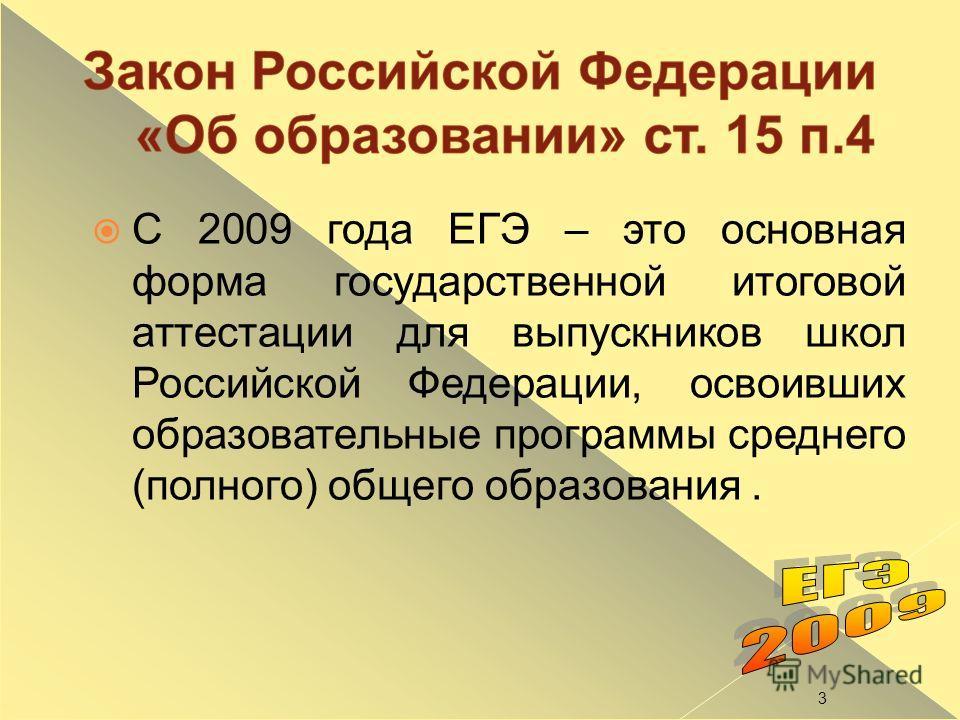 С 2009 года ЕГЭ – это основная форма государственной итоговой аттестации для выпускников школ Российской Федерации, освоивших образовательные программы среднего (полного) общего образования. 3