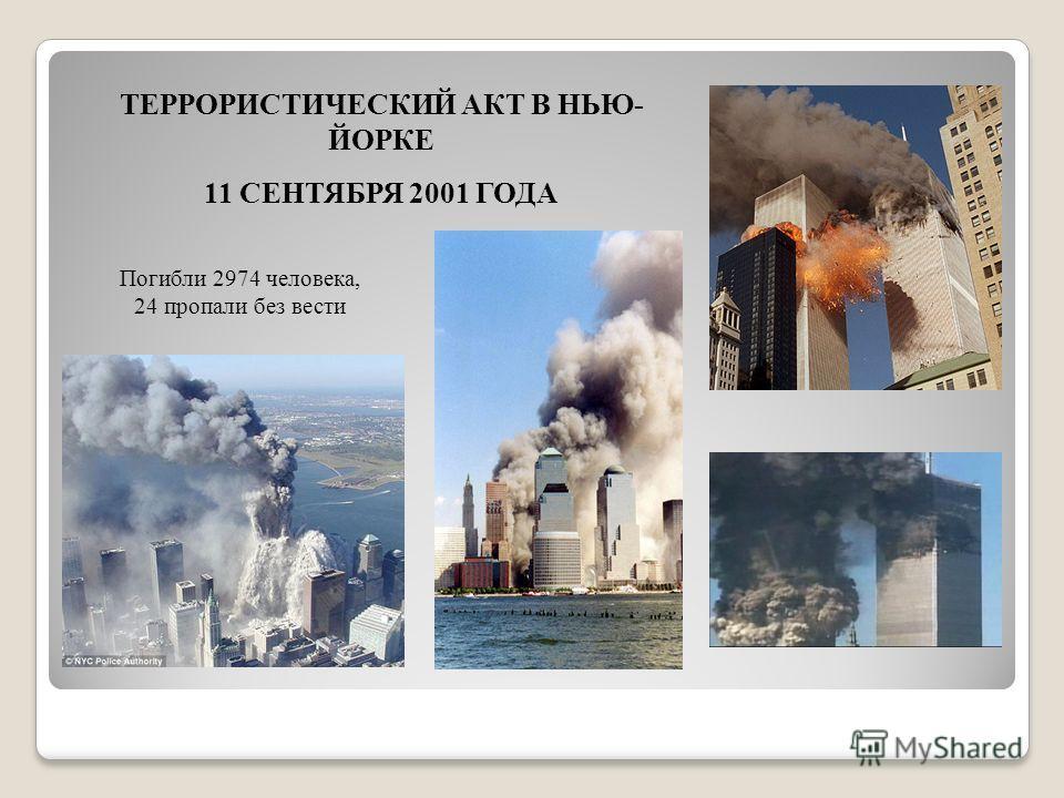 ТЕРРОРИСТИЧЕСКИЙ АКТ В НЬЮ- ЙОРКЕ 11 СЕНТЯБРЯ 2001 ГОДА Погибли 2974 человека, 24 пропали без вести