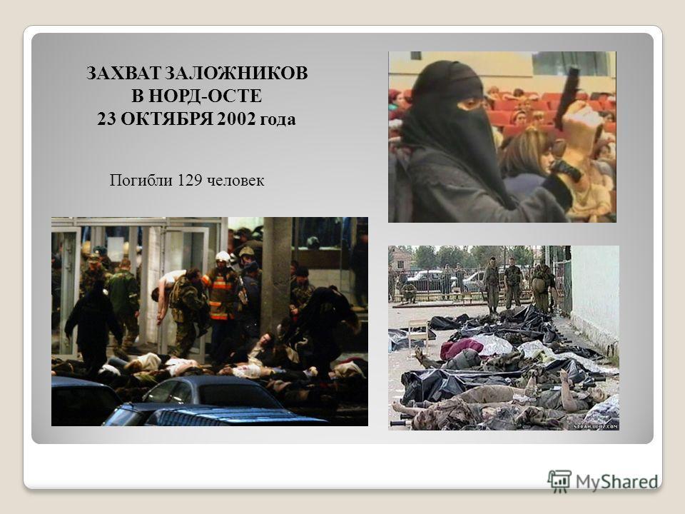 ЗАХВАТ ЗАЛОЖНИКОВ В НОРД-ОСТЕ 23 ОКТЯБРЯ 2002 года Погибли 129 человек