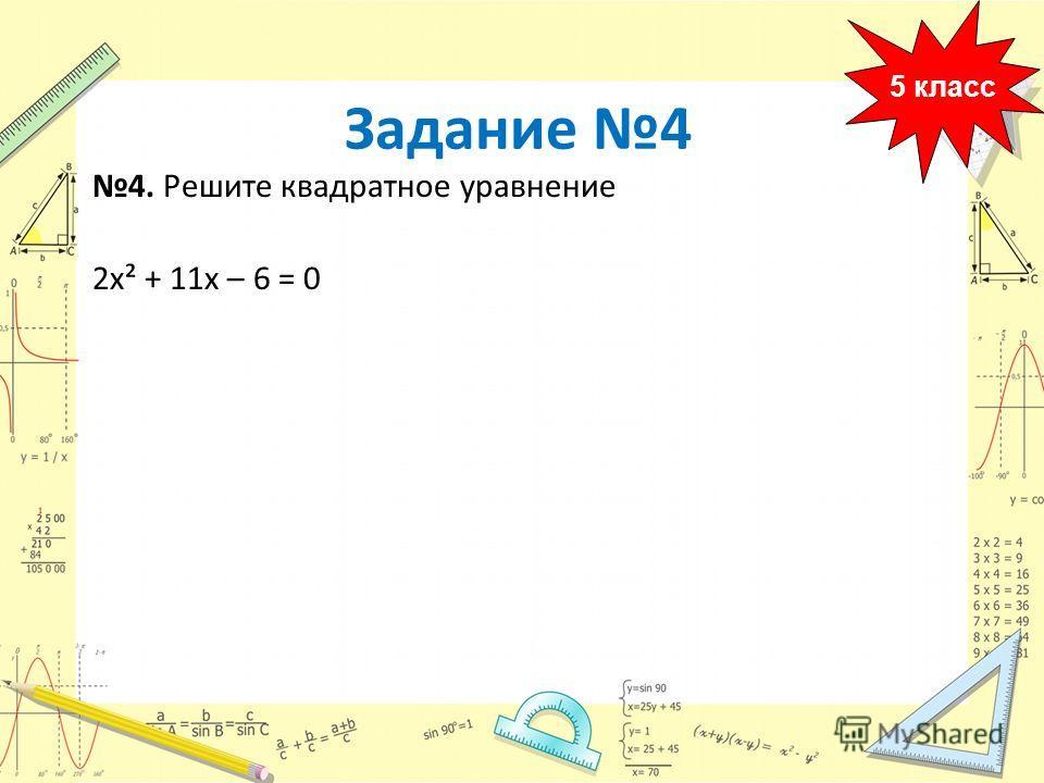 4. Решите квадратное уравнение 2х² + 11х – 6 = 0 5 класс Задание 4