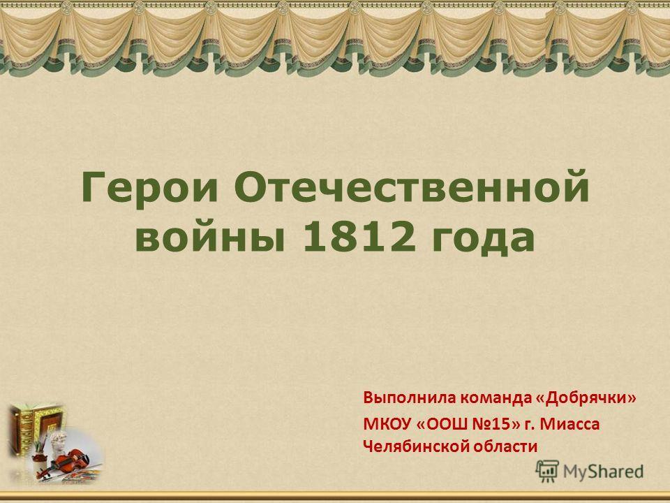 Герои Отечественной войны 1812 года Выполнила команда «Добрячки» МКОУ «ООШ 15» г. Миасса Челябинской области