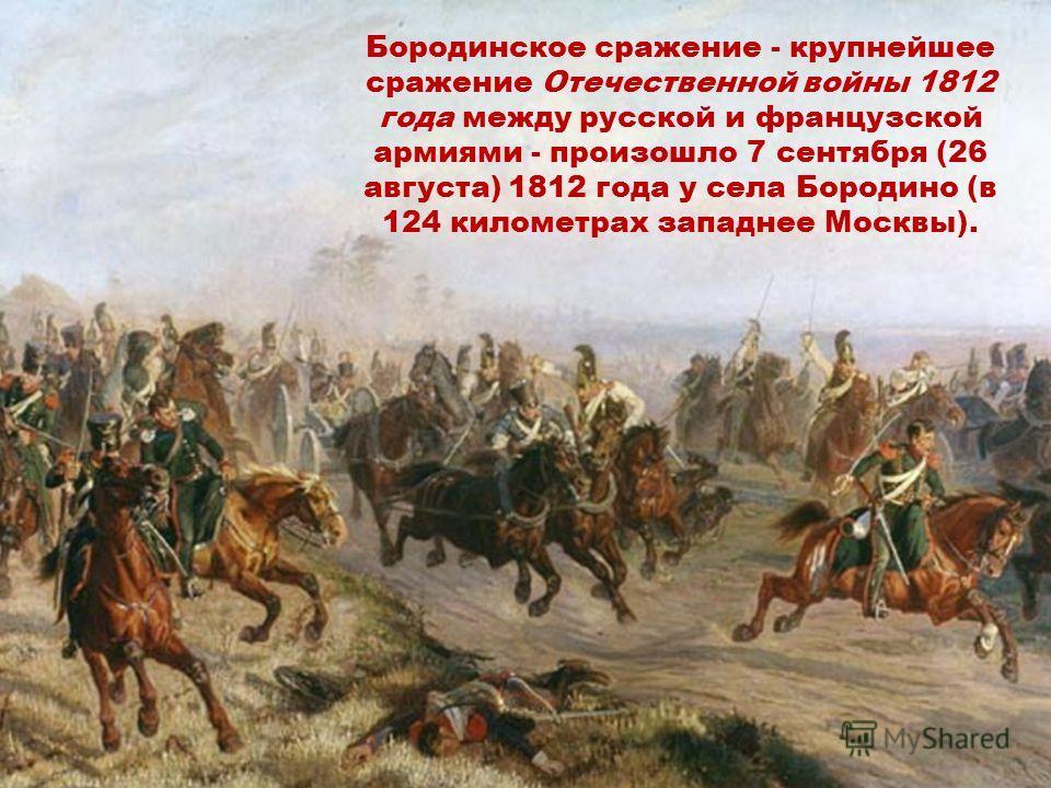 Бородинское сражение - крупнейшее сражение Отечественной войны 1812 года между русской и французской армиями - произошло 7 сентября (26 августа) 1812 года у села Бородино (в 124 километрах западнее Москвы).