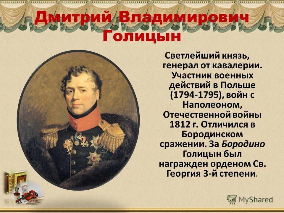 Дмитрий Владимирович Голицын Светлейший князь, генерал от кавалерии. Участник военных действий в Польше (1794-1795), войн с Наполеоном, Отечественной войны 1812 г. Отличился в Бородинском сражении. За Бородино Голицын был награжден орденом Св. Георги