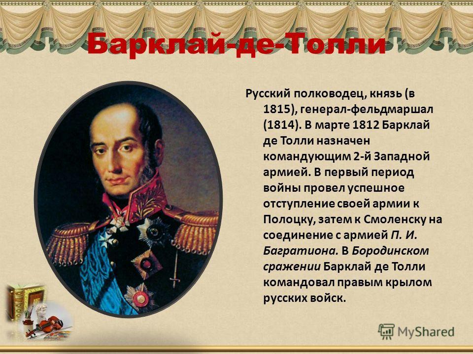 Барклай-де-Толли Русский полководец, князь (в 1815), генерал-фельдмаршал (1814). В марте 1812 Барклай де Толли назначен командующим 2-й Западной армией. В первый период войны провел успешное отступление своей армии к Полоцку, затем к Смоленску на сое