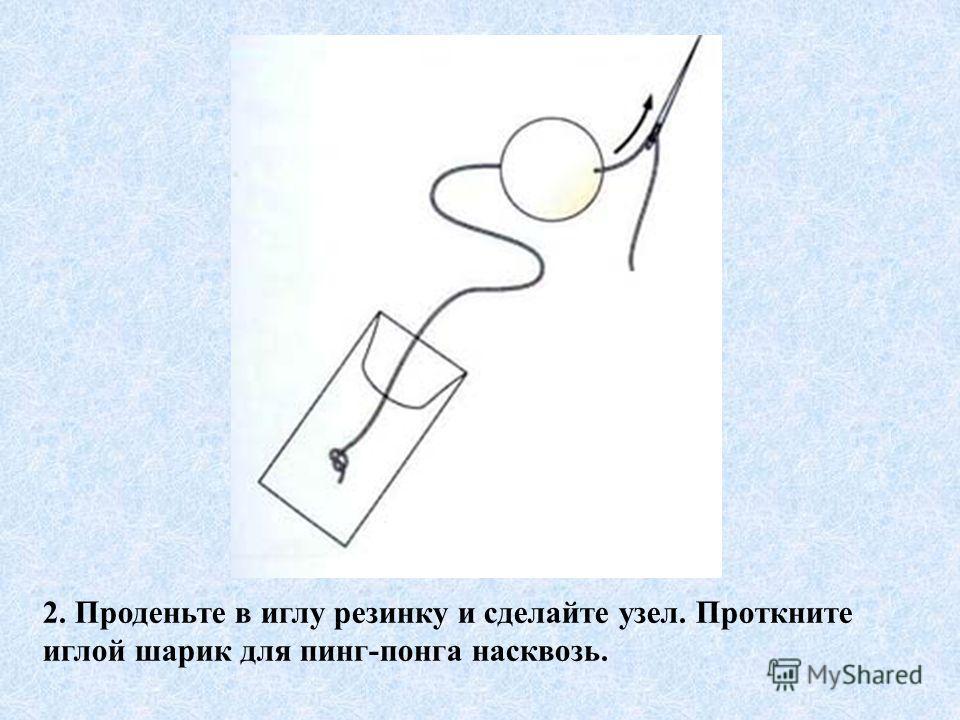 2. Проденьте в иглу резинку и сделайте узел. Проткните иглой шарик для пинг-понга насквозь.